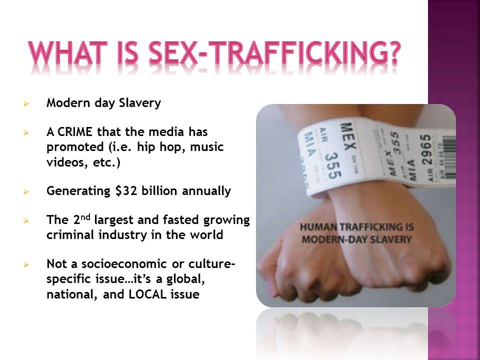  Modern day Slavery  A CRIME that the media has promoted (i.e. hip hop, music videos, etc.)  Generating $32 billion annually  The 2 nd largest and