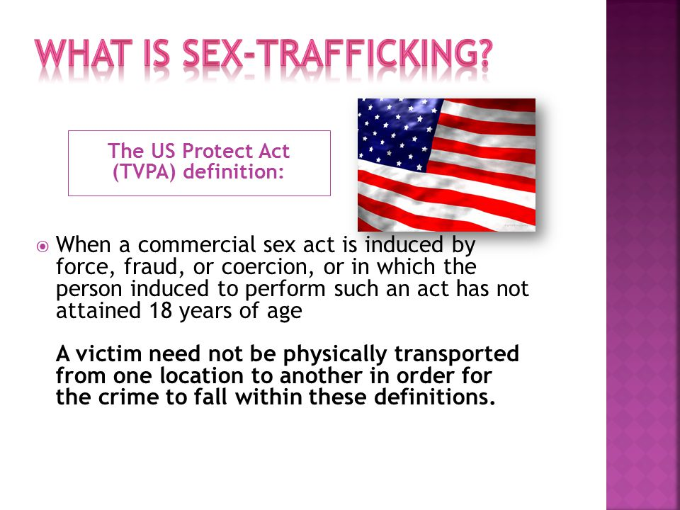 The US Protect Act (TVPA) definition:  When a commercial sex act is induced by force, fraud, or coercion, or in which the person induced to perform such an act has not attained 18 years of age A victim need not be physically transported from one location to another in order for the crime to fall within these definitions.