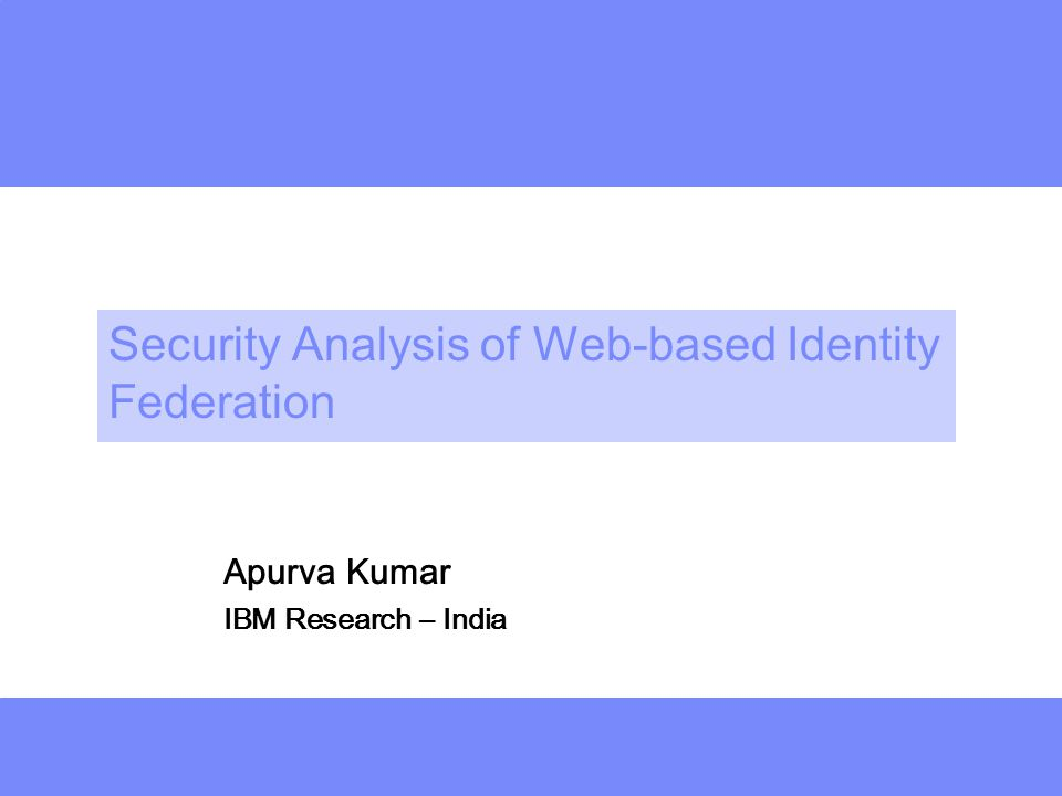 deeper Security Analysis of Web-based Identity Federation Apurva Kumar IBM Research – India