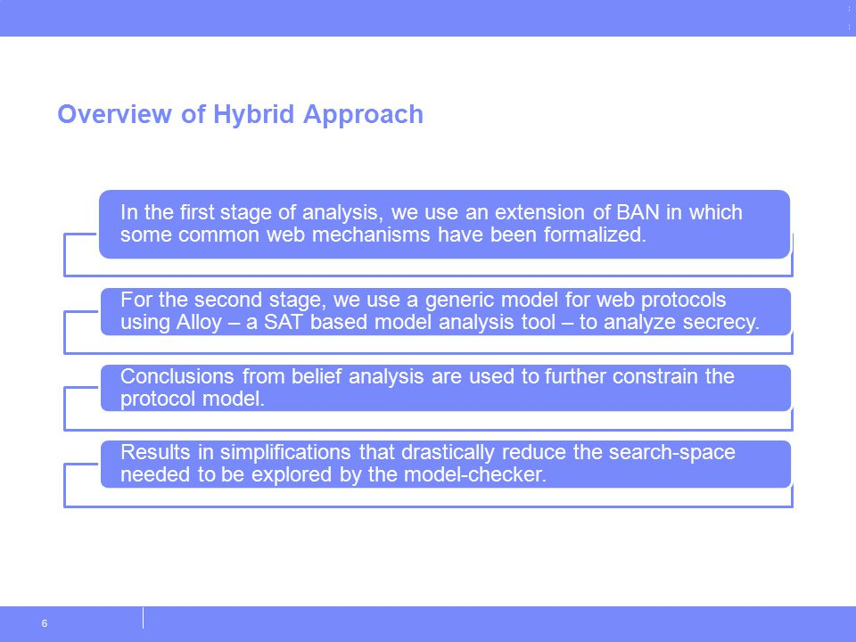 © Copyright IBM Corporation 2011 Overview of Hybrid Approach 6 In the first stage of analysis, we use an extension of BAN in which some common web mechanisms have been formalized.
