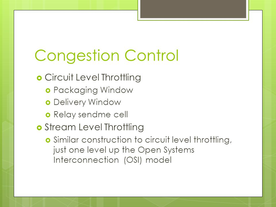 Congestion Control  Circuit Level Throttling  Packaging Window  Delivery Window  Relay sendme cell  Stream Level Throttling  Similar construction to circuit level throttling, just one level up the Open Systems Interconnection (OSI) model