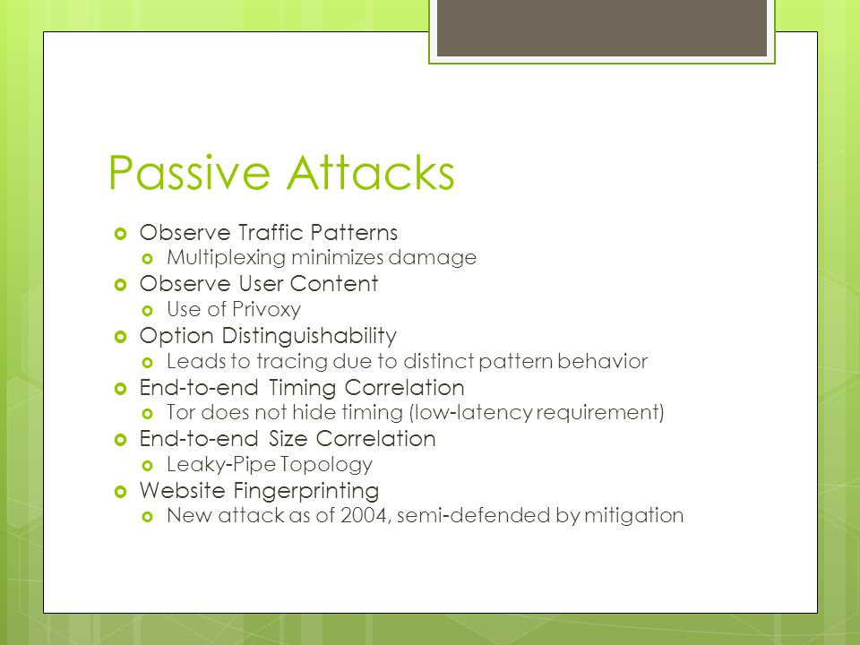 Passive Attacks  Observe Traffic Patterns  Multiplexing minimizes damage  Observe User Content  Use of Privoxy  Option Distinguishability  Leads to tracing due to distinct pattern behavior  End-to-end Timing Correlation  Tor does not hide timing (low-latency requirement)  End-to-end Size Correlation  Leaky-Pipe Topology  Website Fingerprinting  New attack as of 2004, semi-defended by mitigation