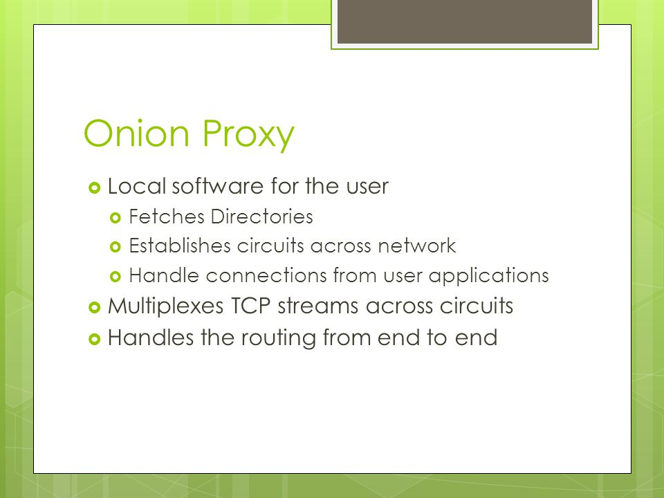 Onion Proxy  Local software for the user  Fetches Directories  Establishes circuits across network  Handle connections from user applications  Multiplexes TCP streams across circuits  Handles the routing from end to end