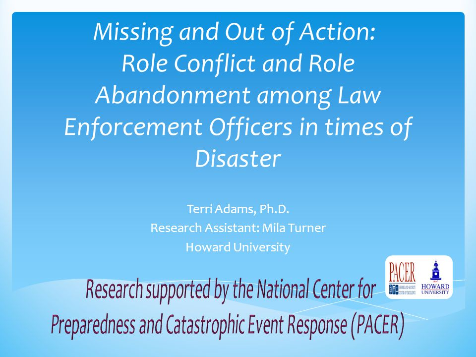 Missing and Out of Action: Role Conflict and Role Abandonment among Law Enforcement Officers in times of Disaster Terri Adams, Ph.D. Research Assistan