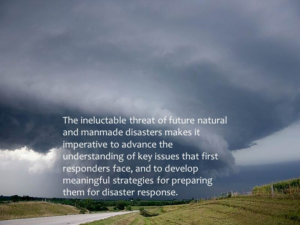 The ineluctable threat of future natural and manmade disasters makes it imperative to advance the understanding of key issues that first responders fa