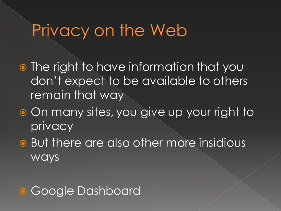  The right to have information that you don't expect to be available to others remain that way  On many sites, you give up your right to privacy  But there are also other more insidious ways  Google Dashboard