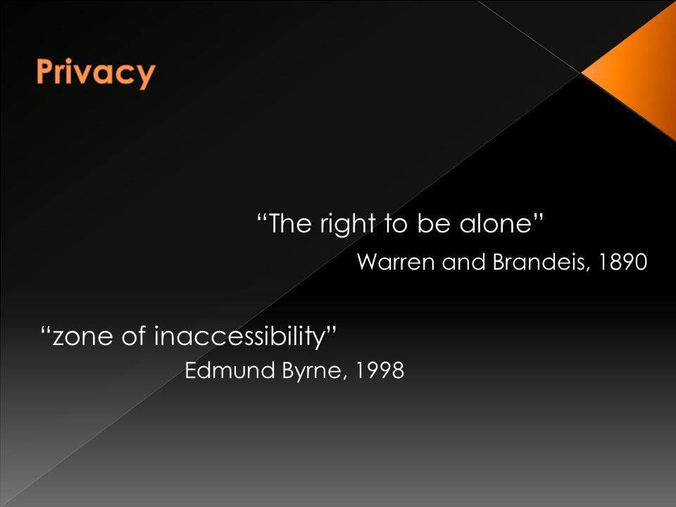 zone of inaccessibility Edmund Byrne, 1998 The right to be alone Warren and Brandeis, 1890