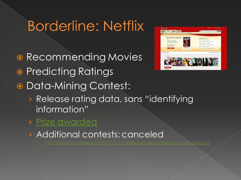  Recommending Movies  Predicting Ratings  Data-Mining Contest: › Release rating data, sans identifying information › Prize awarded Prize awarded › Additional contests: canceled  http://bits.blogs.nytimes.com/2010/03/12/netflix-cancels-contest-plans-and-settles-suit/ http://bits.blogs.nytimes.com/2010/03/12/netflix-cancels-contest-plans-and-settles-suit/