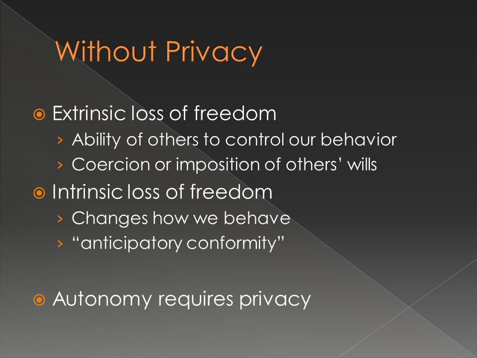  Extrinsic loss of freedom › Ability of others to control our behavior › Coercion or imposition of others' wills  Intrinsic loss of freedom › Changes how we behave › anticipatory conformity  Autonomy requires privacy