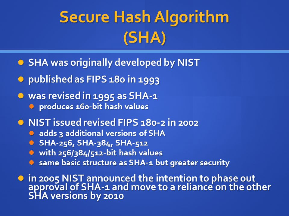 Secure Hash Algorithm (SHA) SHA was originally developed by NIST SHA was originally developed by NIST published as FIPS 180 in 1993 published as FIPS 180 in 1993 was revised in 1995 as SHA-1 was revised in 1995 as SHA-1 produces 160-bit hash values produces 160-bit hash values NIST issued revised FIPS 180-2 in 2002 NIST issued revised FIPS 180-2 in 2002 adds 3 additional versions of SHA adds 3 additional versions of SHA SHA-256, SHA-384, SHA-512 SHA-256, SHA-384, SHA-512 with 256/384/512-bit hash values with 256/384/512-bit hash values same basic structure as SHA-1 but greater security same basic structure as SHA-1 but greater security in 2005 NIST announced the intention to phase out approval of SHA-1 and move to a reliance on the other SHA versions by 2010 in 2005 NIST announced the intention to phase out approval of SHA-1 and move to a reliance on the other SHA versions by 2010
