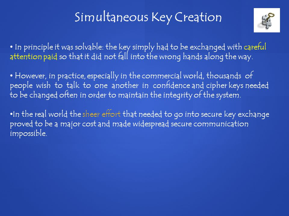 Simultaneous Key Creation In principle it was solvable: the key simply had to be exchanged with careful attention paid so that it did not fall into the wrong hands along the way.