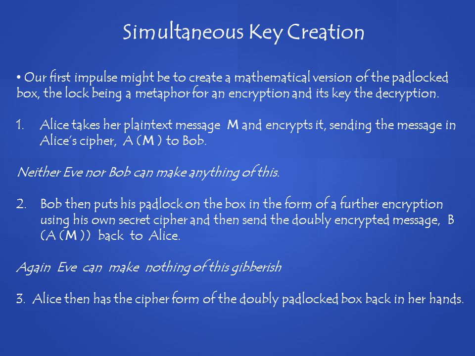 Simultaneous Key Creation Our first impulse might be to create a mathematical version of the padlocked box, the lock being a metaphor for an encryption and its key the decryption.