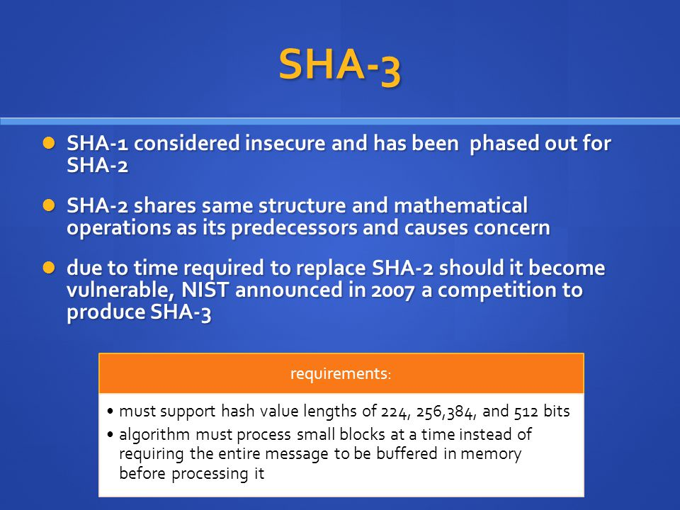 SHA-3 SHA-1 considered insecure and has been phased out for SHA-2 SHA-1 considered insecure and has been phased out for SHA-2 SHA-2 shares same structure and mathematical operations as its predecessors and causes concern SHA-2 shares same structure and mathematical operations as its predecessors and causes concern due to time required to replace SHA-2 should it become vulnerable, NIST announced in 2007 a competition to produce SHA-3 due to time required to replace SHA-2 should it become vulnerable, NIST announced in 2007 a competition to produce SHA-3 requirements: must support hash value lengths of 224, 256,384, and 512 bits algorithm must process small blocks at a time instead of requiring the entire message to be buffered in memory before processing it
