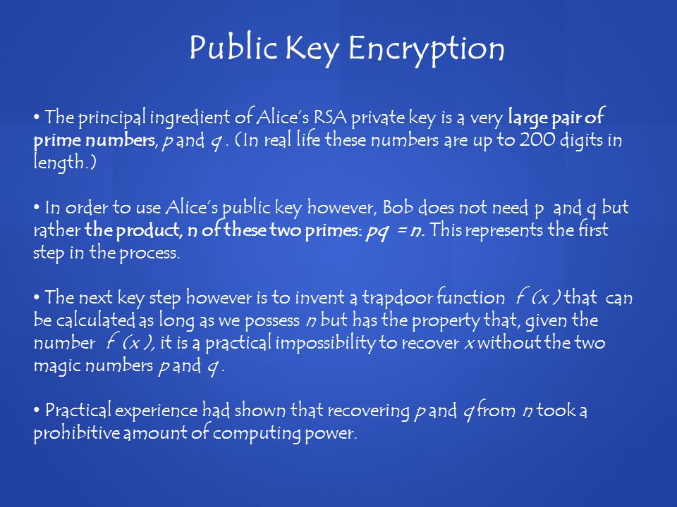 Public Key Encryption The principal ingredient of Alice's RSA private key is a very large pair of prime numbers, p and q.
