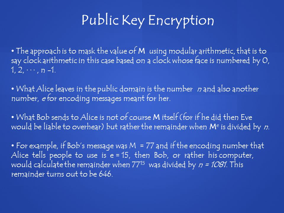 Public Key Encryption The approach is to mask the value of M using modular arithmetic, that is to say clock arithmetic in this case based on a clock whose face is numbered by 0, 1, 2, · · ·, n -1.