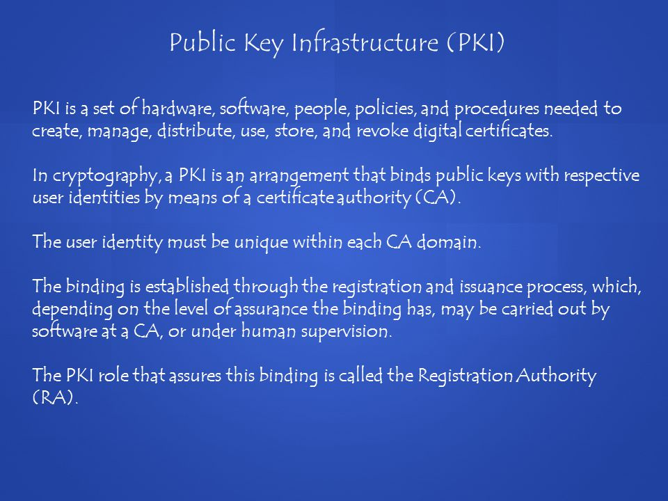 PKI is a set of hardware, software, people, policies, and procedures needed to create, manage, distribute, use, store, and revoke digital certificates.