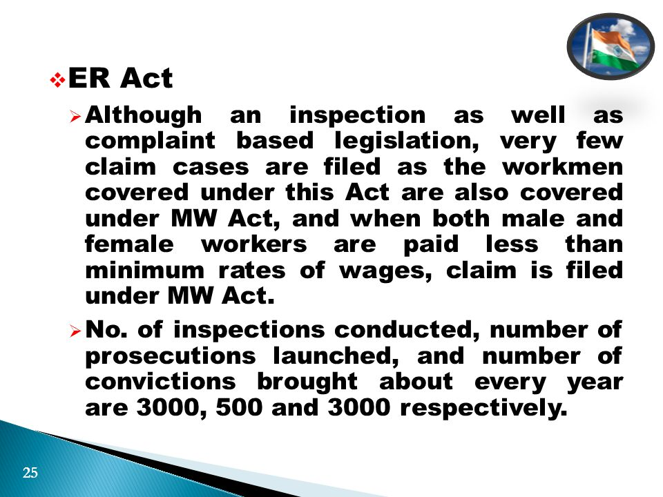  ER Act  Although an inspection as well as complaint based legislation, very few claim cases are filed as the workmen covered under this Act are also covered under MW Act, and when both male and female workers are paid less than minimum rates of wages, claim is filed under MW Act.