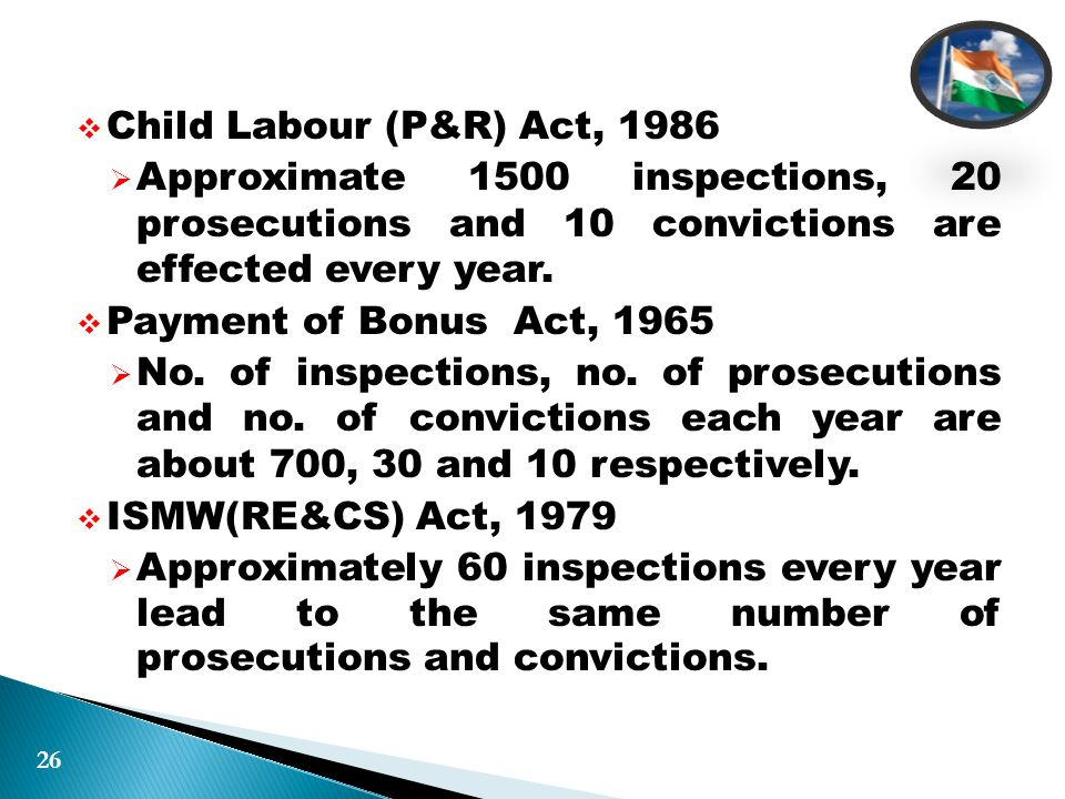  Child Labour (P&R) Act, 1986  Approximate 1500 inspections, 20 prosecutions and 10 convictions are effected every year.