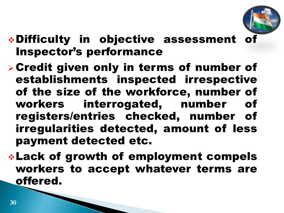  Difficulty in objective assessment of Inspector's performance  Credit given only in terms of number of establishments inspected irrespective of the size of the workforce, number of workers interrogated, number of registers/entries checked, number of irregularities detected, amount of less payment detected etc.