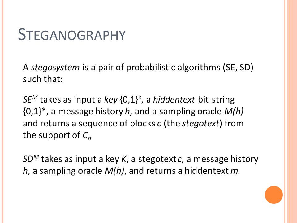 S TEGANOGRAPHY A stegosystem is a pair of probabilistic algorithms (SE, SD) such that: SE M takes as input a key {0,1} k, a hiddentext bit-string {0,1}*, a message history h, and a sampling oracle M(h) and returns a sequence of blocks c (the stegotext) from the support of C h SD M takes as input a key K, a stegotext c, a message history h, a sampling oracle M(h), and returns a hiddentext m.