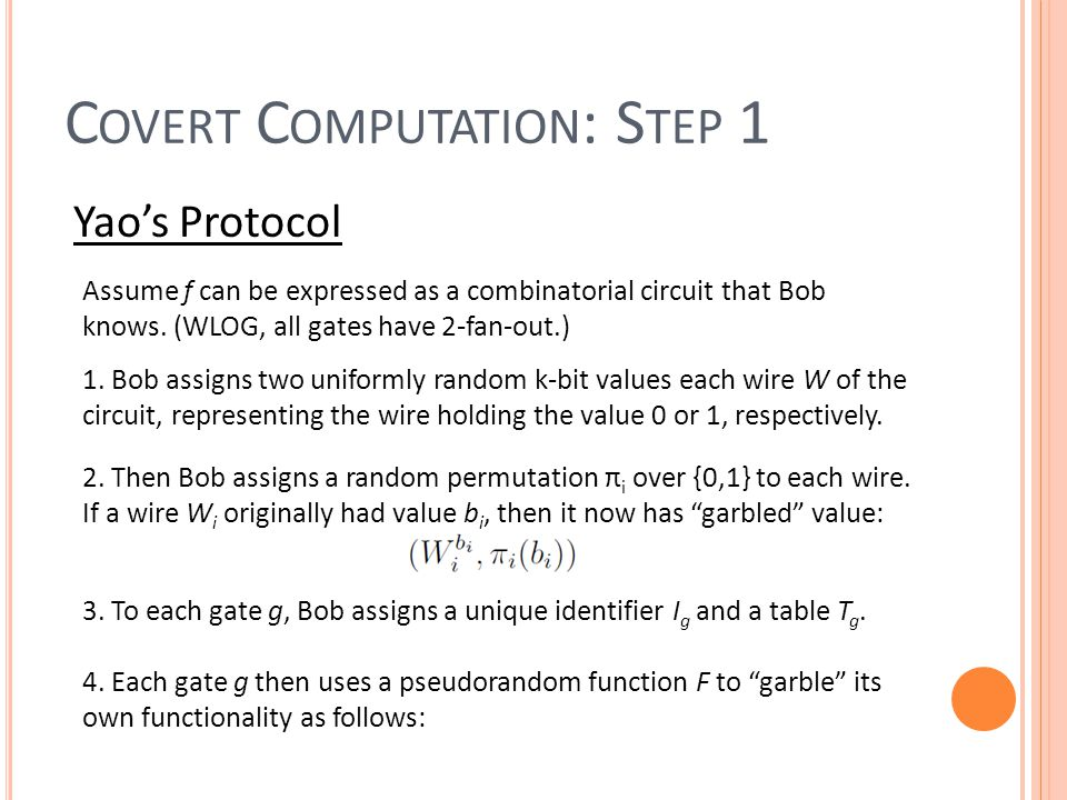C OVERT C OMPUTATION : S TEP 1 Yao's Protocol Assume f can be expressed as a combinatorial circuit that Bob knows.