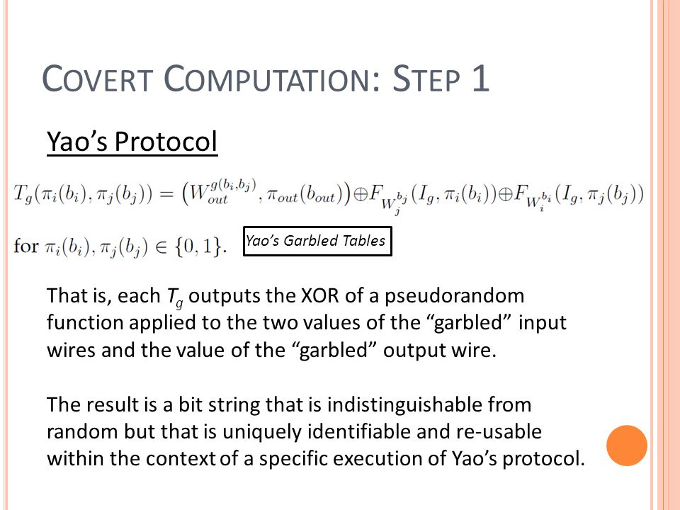 C OVERT C OMPUTATION : S TEP 1 Yao's Protocol Yao's Garbled Tables That is, each T g outputs the XOR of a pseudorandom function applied to the two values of the garbled input wires and the value of the garbled output wire.