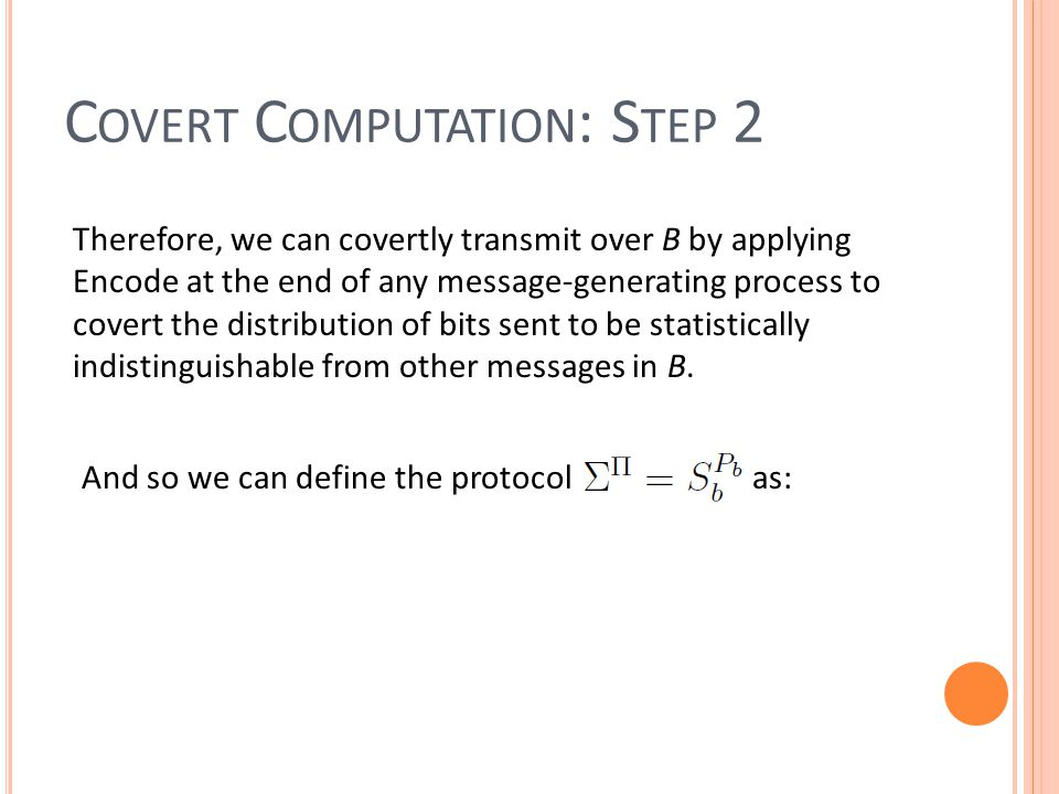 C OVERT C OMPUTATION : S TEP 2 Therefore, we can covertly transmit over B by applying Encode at the end of any message-generating process to covert the distribution of bits sent to be statistically indistinguishable from other messages in B.