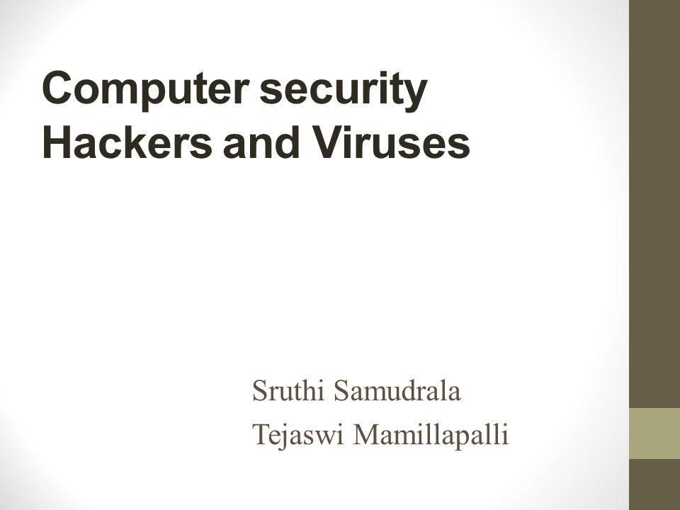 Computer security Hackers and Viruses Sruthi Samudrala Tejaswi Mamillapalli