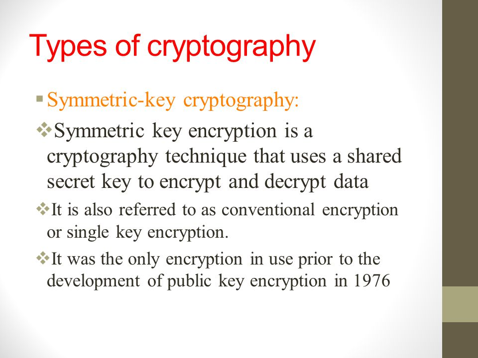 Types of cryptography  Symmetric-key cryptography:  Symmetric key encryption is a cryptography technique that uses a shared secret key to encrypt an