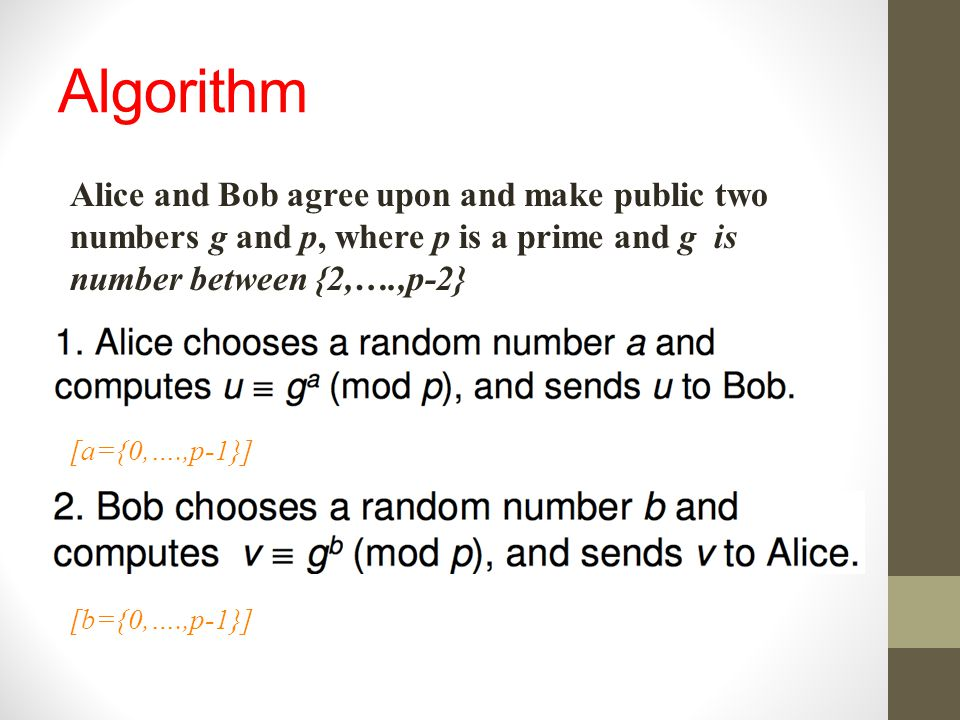 Algorithm Alice and Bob agree upon and make public two numbers g and p, where p is a prime and g is number between {2,….,p-2} [a={0,….,p-1}] [b={0,….,
