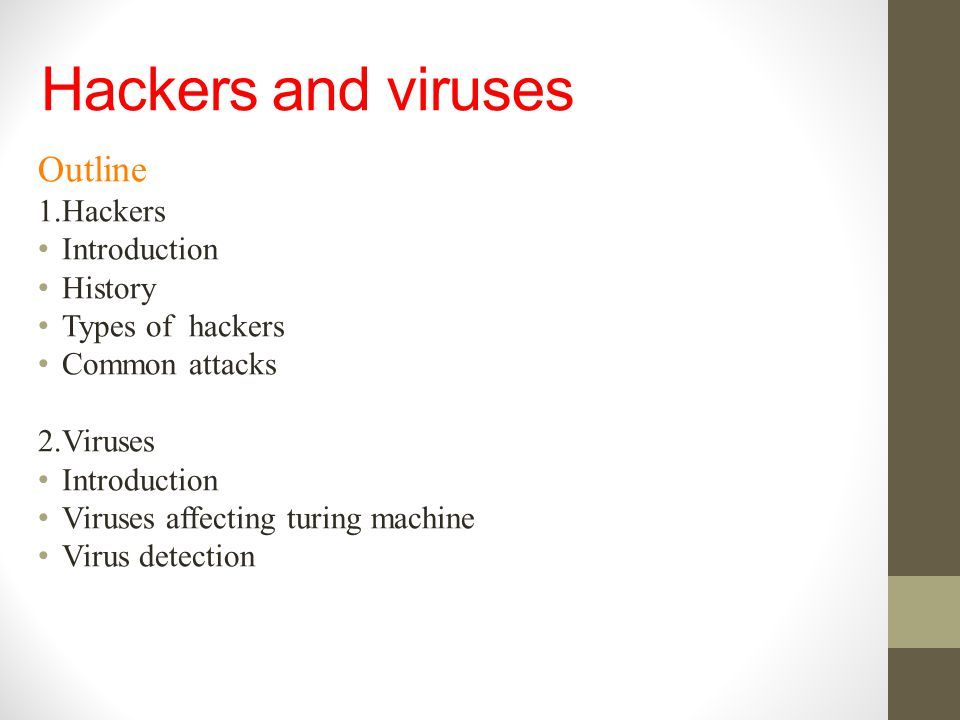 Hackers and viruses Outline 1.Hackers Introduction History Types of hackers Common attacks 2.Viruses Introduction Viruses affecting turing machine Vir