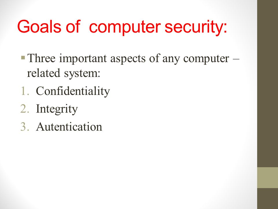 Goals of computer security:  Three important aspects of any computer – related system: 1.Confidentiality 2.Integrity 3.Autentication