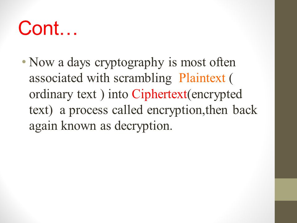 Cont… Now a days cryptography is most often associated with scrambling Plaintext ( ordinary text ) into Ciphertext(encrypted text) a process called en
