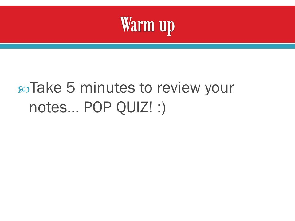 Take 5 minutes to review your notes… POP QUIZ! :)