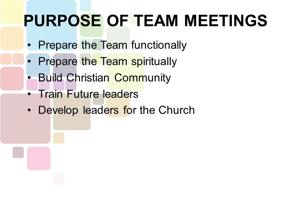 Prepare the Team functionally Prepare the Team spiritually Build Christian Community Train Future leaders Develop leaders for the Church PURPOSE OF TEAM MEETINGS