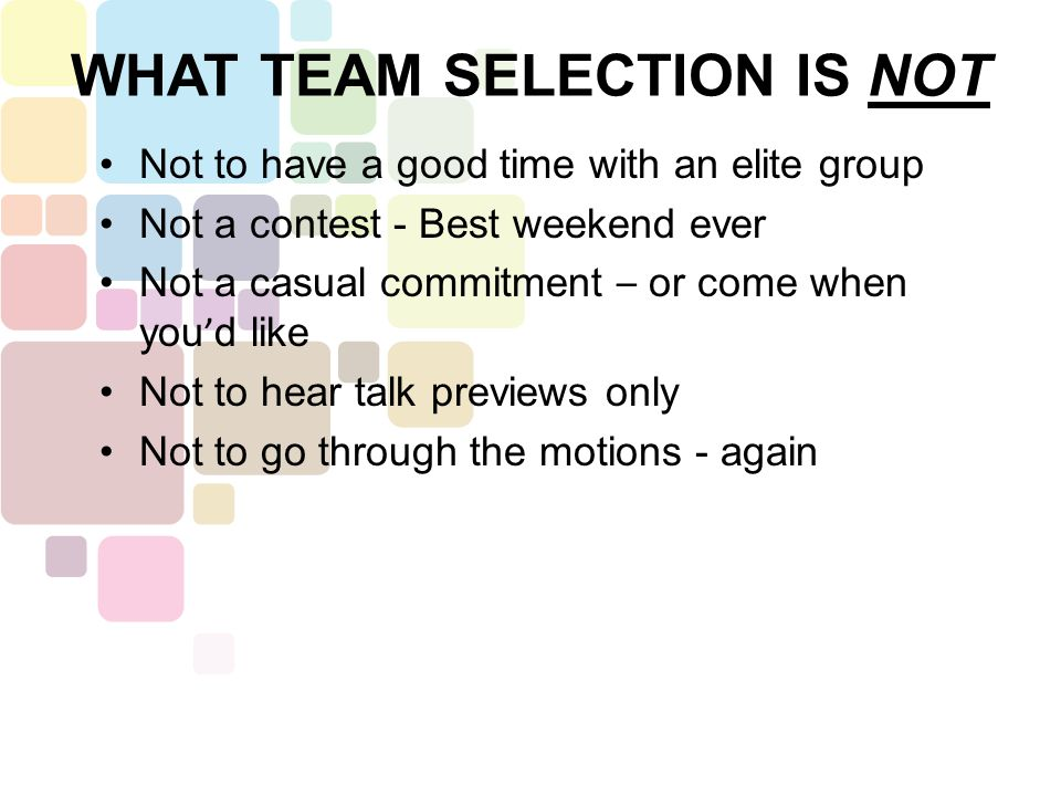 Not to have a good time with an elite group Not a contest - Best weekend ever Not a casual commitment – or come when you ' d like Not to hear talk previews only Not to go through the motions - again WHAT TEAM SELECTION IS NOT