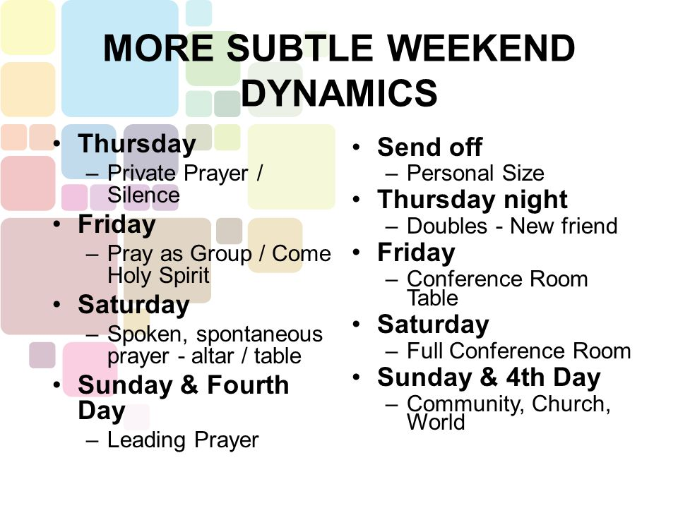 Thursday –Private Prayer / Silence Friday –Pray as Group / Come Holy Spirit Saturday –Spoken, spontaneous prayer - altar / table Sunday & Fourth Day –Leading Prayer Send off –Personal Size Thursday night –Doubles - New friend Friday –Conference Room Table Saturday –Full Conference Room Sunday & 4th Day –Community, Church, World MORE SUBTLE WEEKEND DYNAMICS