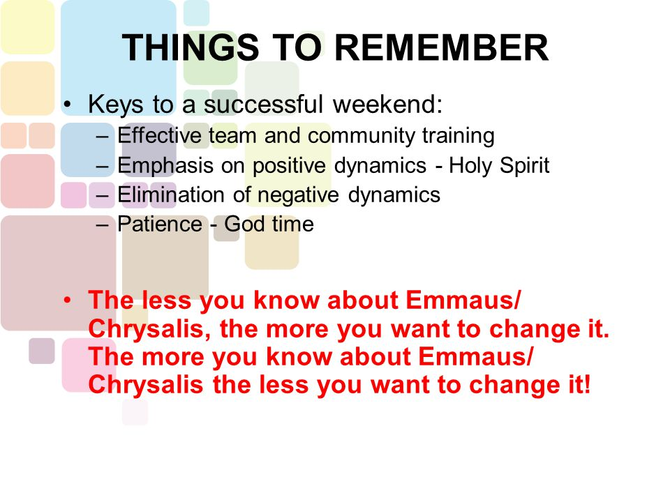 Keys to a successful weekend: –Effective team and community training –Emphasis on positive dynamics - Holy Spirit –Elimination of negative dynamics –Patience - God time The less you know about Emmaus/ Chrysalis, the more you want to change it.