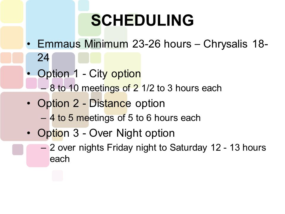 Emmaus Minimum 23-26 hours – Chrysalis 18- 24 Option 1 - City option –8 to 10 meetings of 2 1/2 to 3 hours each Option 2 - Distance option –4 to 5 meetings of 5 to 6 hours each Option 3 - Over Night option –2 over nights Friday night to Saturday 12 - 13 hours each SCHEDULING
