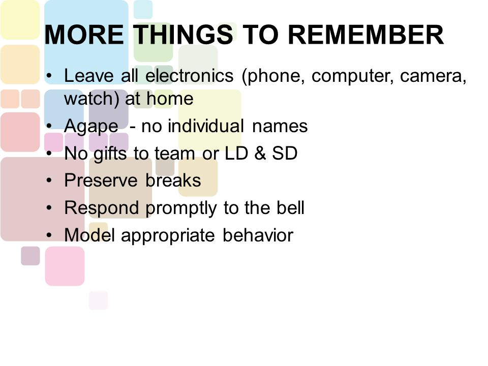 Leave all electronics (phone, computer, camera, watch) at home Agape - no individual names No gifts to team or LD & SD Preserve breaks Respond promptly to the bell Model appropriate behavior MORE THINGS TO REMEMBER