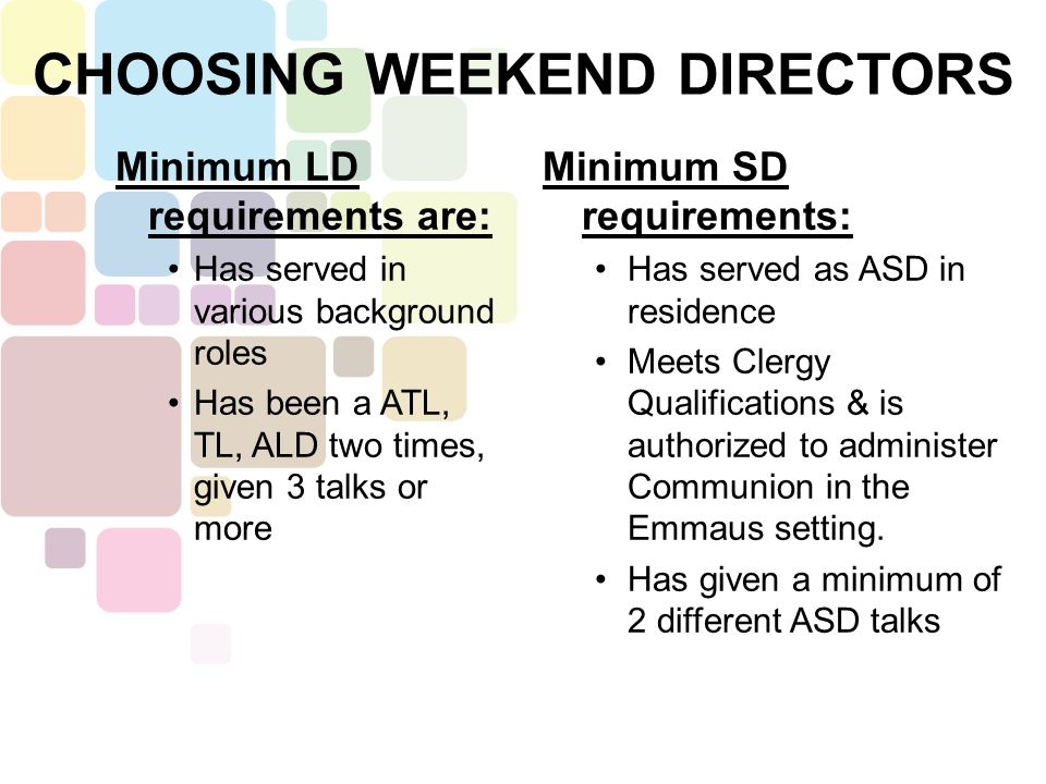Minimum LD requirements are: Has served in various background roles Has been a ATL, TL, ALD two times, given 3 talks or more Minimum SD requirements: Has served as ASD in residence Meets Clergy Qualifications & is authorized to administer Communion in the Emmaus setting.