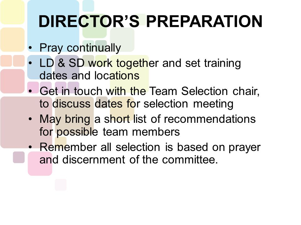 Pray continually LD & SD work together and set training dates and locations Get in touch with the Team Selection chair, to discuss dates for selection meeting May bring a short list of recommendations for possible team members Remember all selection is based on prayer and discernment of the committee.