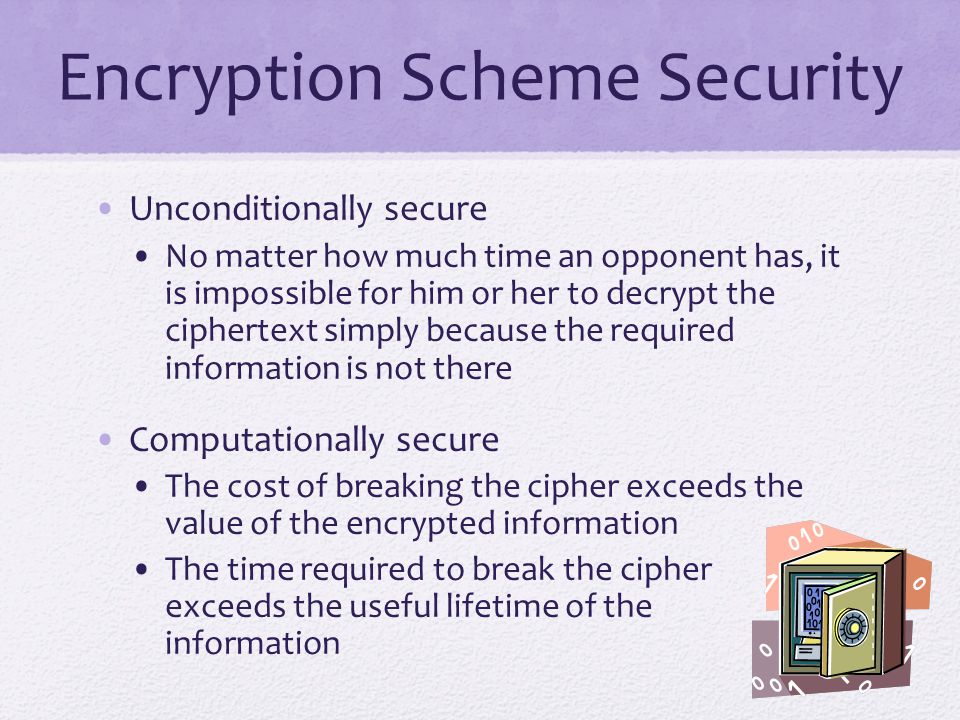 Encryption Scheme Security Unconditionally secure No matter how much time an opponent has, it is impossible for him or her to decrypt the ciphertext simply because the required information is not there Computationally secure The cost of breaking the cipher exceeds the value of the encrypted information The time required to break the cipher exceeds the useful lifetime of the information