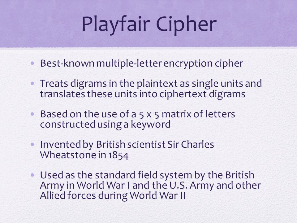 Playfair Cipher Best-known multiple-letter encryption cipher Treats digrams in the plaintext as single units and translates these units into ciphertext digrams Based on the use of a 5 x 5 matrix of letters constructed using a keyword Invented by British scientist Sir Charles Wheatstone in 1854 Used as the standard field system by the British Army in World War I and the U.S.