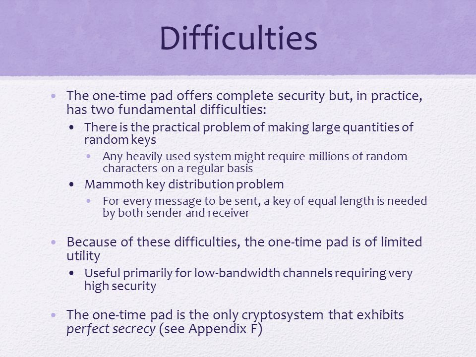 Difficulties The one-time pad offers complete security but, in practice, has two fundamental difficulties: There is the practical problem of making large quantities of random keys Any heavily used system might require millions of random characters on a regular basis Mammoth key distribution problem For every message to be sent, a key of equal length is needed by both sender and receiver Because of these difficulties, the one-time pad is of limited utility Useful primarily for low-bandwidth channels requiring very high security The one-time pad is the only cryptosystem that exhibits perfect secrecy (see Appendix F)