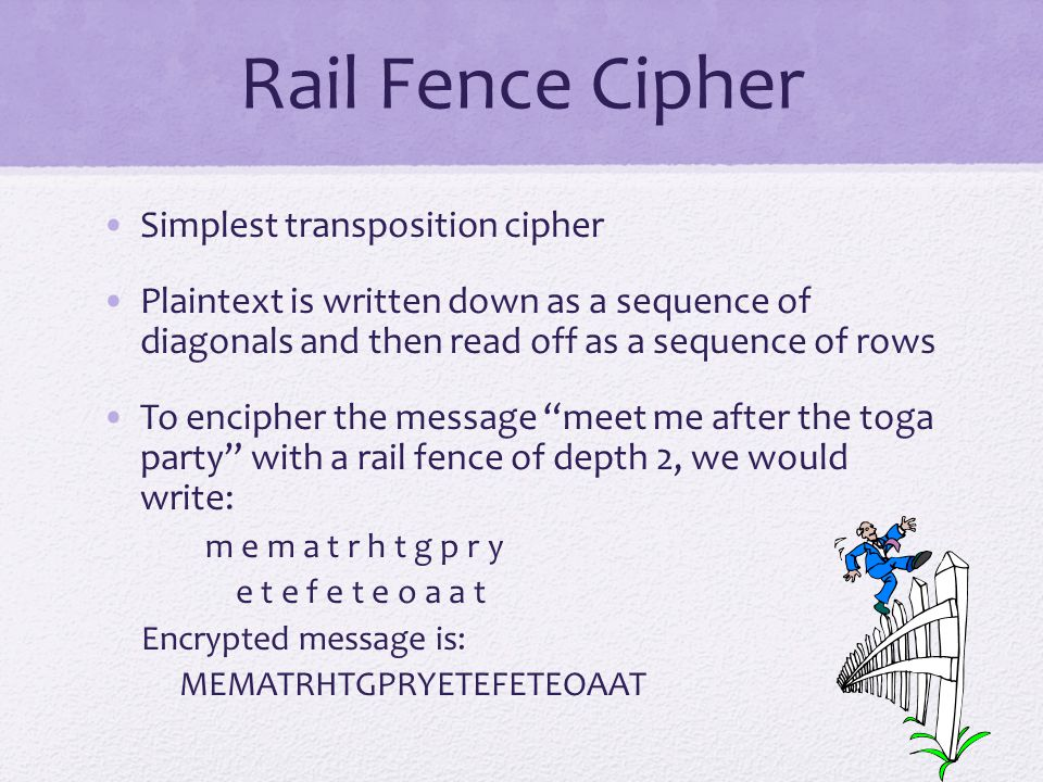 Rail Fence Cipher Simplest transposition cipher Plaintext is written down as a sequence of diagonals and then read off as a sequence of rows To encipher the message meet me after the toga party with a rail fence of depth 2, we would write: m e m a t r h t g p r y e t e f e t e o a a t Encrypted message is: MEMATRHTGPRYETEFETEOAAT