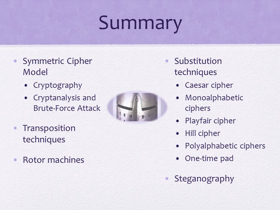 Summary Symmetric Cipher Model Cryptography Cryptanalysis and Brute-Force Attack Transposition techniques Rotor machines Substitution techniques Caesar cipher Monoalphabetic ciphers Playfair cipher Hill cipher Polyalphabetic ciphers One-time pad Steganography