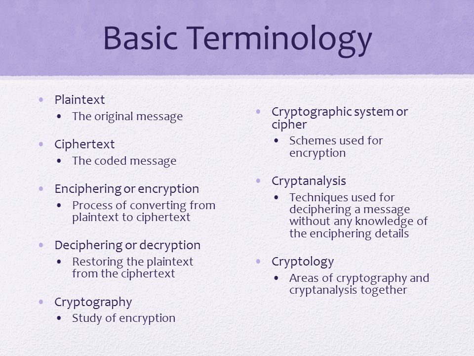 Basic Terminology Plaintext The original message Ciphertext The coded message Enciphering or encryption Process of converting from plaintext to ciphertext Deciphering or decryption Restoring the plaintext from the ciphertext Cryptography Study of encryption Cryptographic system or cipher Schemes used for encryption Cryptanalysis Techniques used for deciphering a message without any knowledge of the enciphering details Cryptology Areas of cryptography and cryptanalysis together