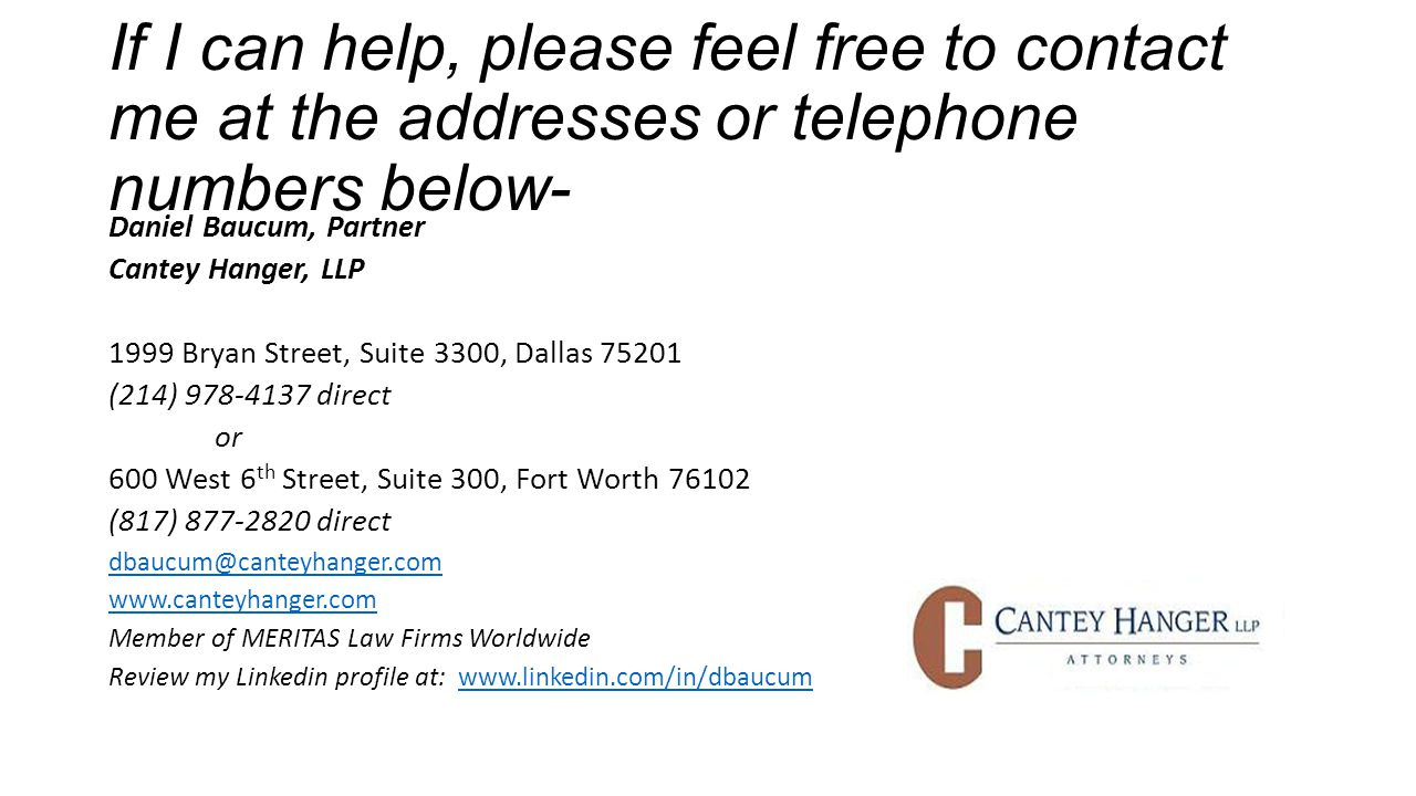 If I can help, please feel free to contact me at the addresses or telephone numbers below- Daniel Baucum, Partner Cantey Hanger, LLP 1999 Bryan Street, Suite 3300, Dallas 75201 (214) 978-4137 direct or 600 West 6 th Street, Suite 300, Fort Worth 76102 (817) 877-2820 direct dbaucum@canteyhanger.com www.canteyhanger.com Member of MERITAS Law Firms Worldwide Review my Linkedin profile at: www.linkedin.com/in/dbaucumwww.linkedin.com/in/dbaucum