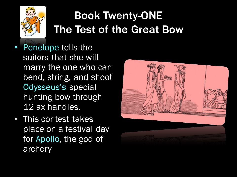 Book Twenty-ONE The Test of the Great Bow Penelope tells the suitors that she will marry the one who can bend, string, and shoot Odysseus's special hu